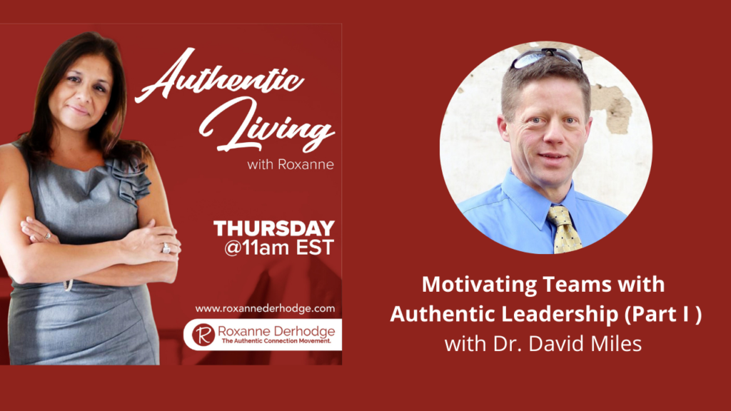 Motivating Teams with Authentic Leadership (Part I ) with Roxanne Derhodge and Dr. David Miles